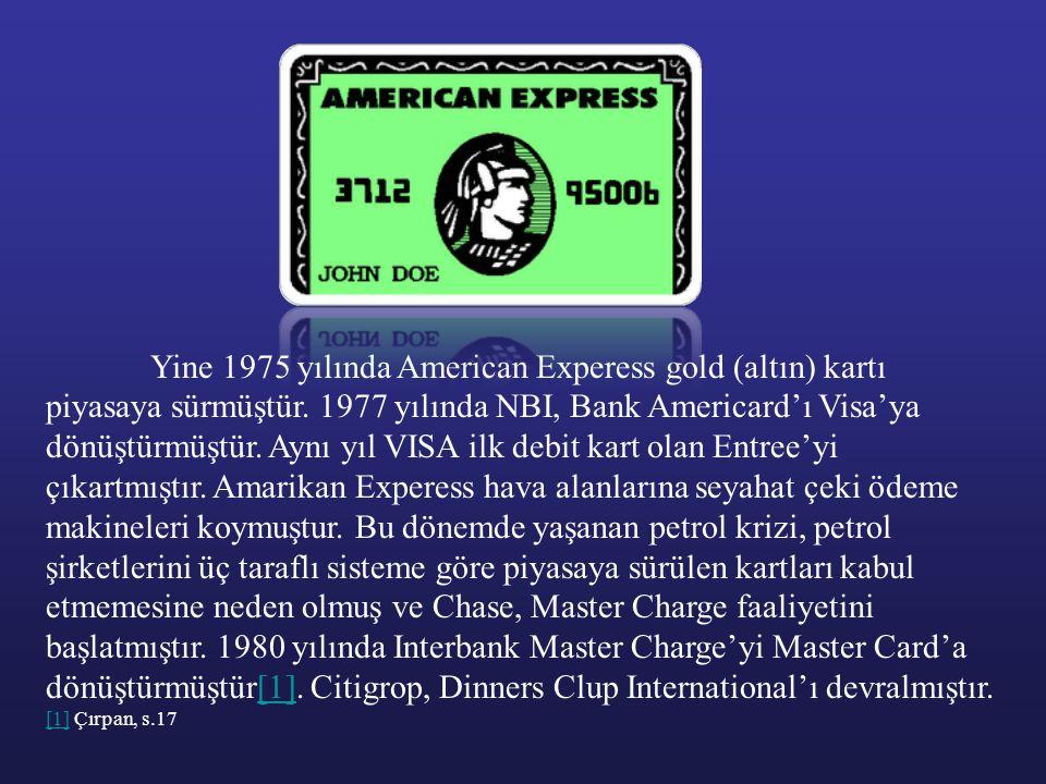 Yine 1975 yılında American Experess gold (altın) kartı piyasaya sürmüştür. 1977 yılında NBI, Bank Americard'ı Visa'ya dönüştürmüştür. Aynı yıl VISA ilk debit kart olan Entree'yi çıkartmıştır. Amarikan Experess hava alanlarına seyahat çeki ödeme makineleri koymuştur. Bu dönemde yaşanan petrol krizi, petrol şirketlerini üç taraflı sisteme göre piyasaya sürülen kartları kabul etmemesine neden olmuş ve Chase, Master Charge faaliyetini başlatmıştır. 1980 yılında Interbank Master Charge'yi Master Card'a dönüştürmüştür[1]. Citigrop, Dinners Clup International'ı devralmıştır.